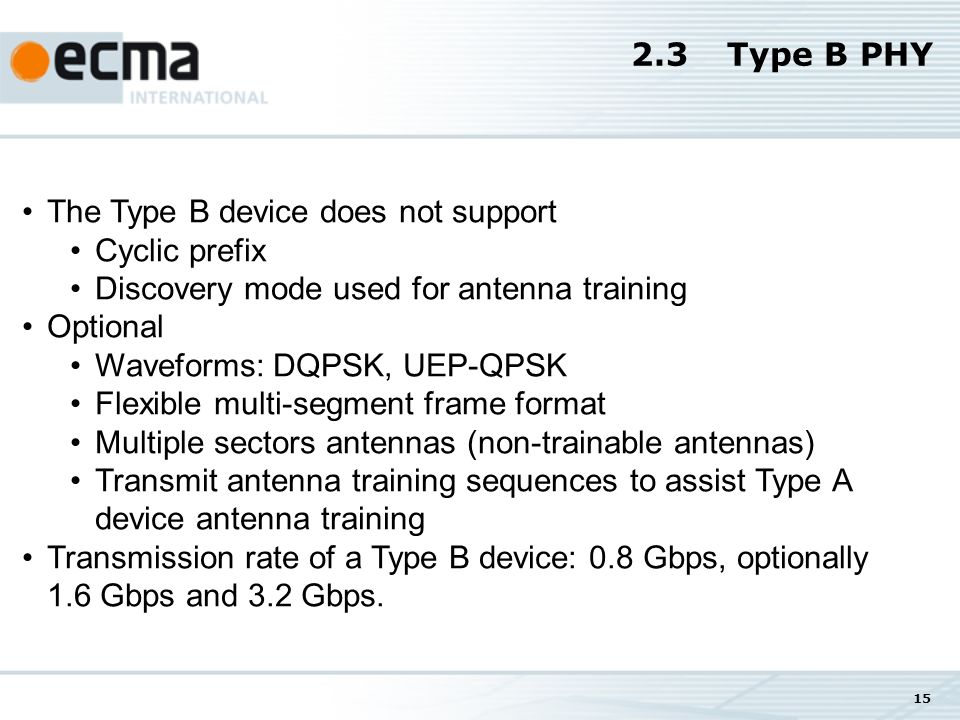 15 2.3Type B PHY The Type B device does not support Cyclic prefix Discovery mode used for antenna training Optional Waveforms: DQPSK, UEP-QPSK Flexible multi-segment frame format Multiple sectors antennas (non-trainable antennas) Transmit antenna training sequences to assist Type A device antenna training Transmission rate of a Type B device: 0.8 Gbps, optionally 1.6 Gbps and 3.2 Gbps.