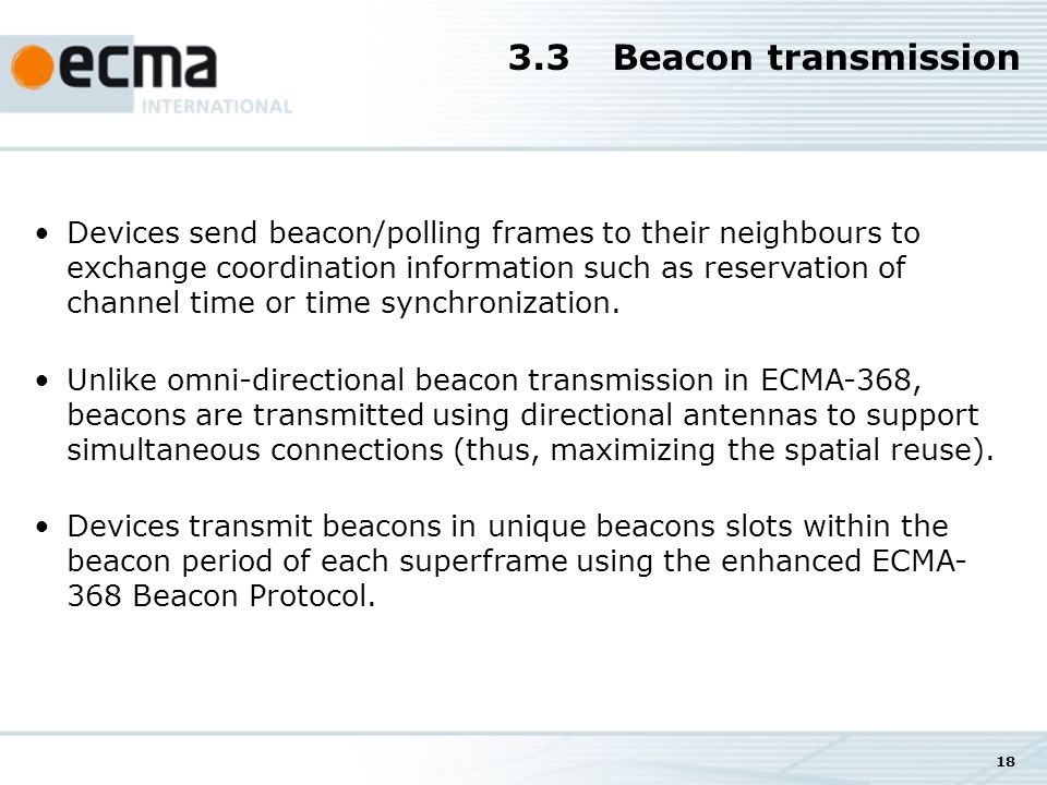 18 3.3Beacon transmission Devices send beacon/polling frames to their neighbours to exchange coordination information such as reservation of channel time or time synchronization.