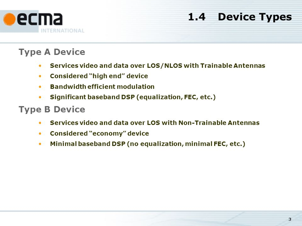 3 1.4Device Types Type A Device Services video and data over LOS/NLOS with Trainable Antennas Considered high end device Bandwidth efficient modulation Significant baseband DSP (equalization, FEC, etc.) Type B Device Services video and data over LOS with Non-Trainable Antennas Considered economy device Minimal baseband DSP (no equalization, minimal FEC, etc.)