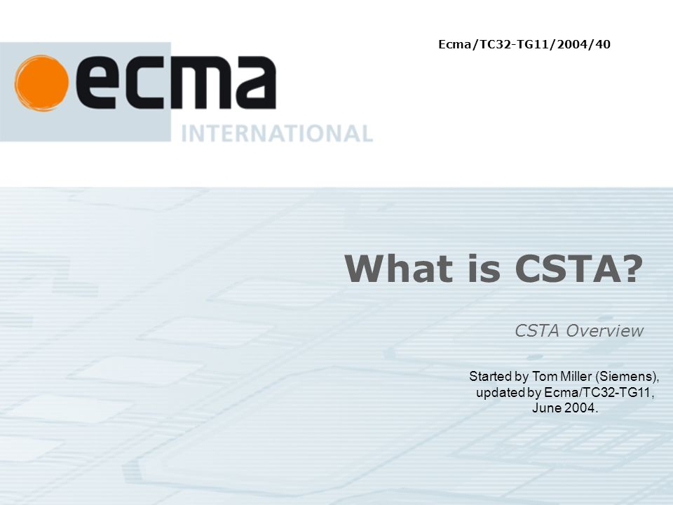 What is CSTA. CSTA Overview Started by Tom Miller (Siemens), updated by Ecma/TC32-TG11, June 2004.