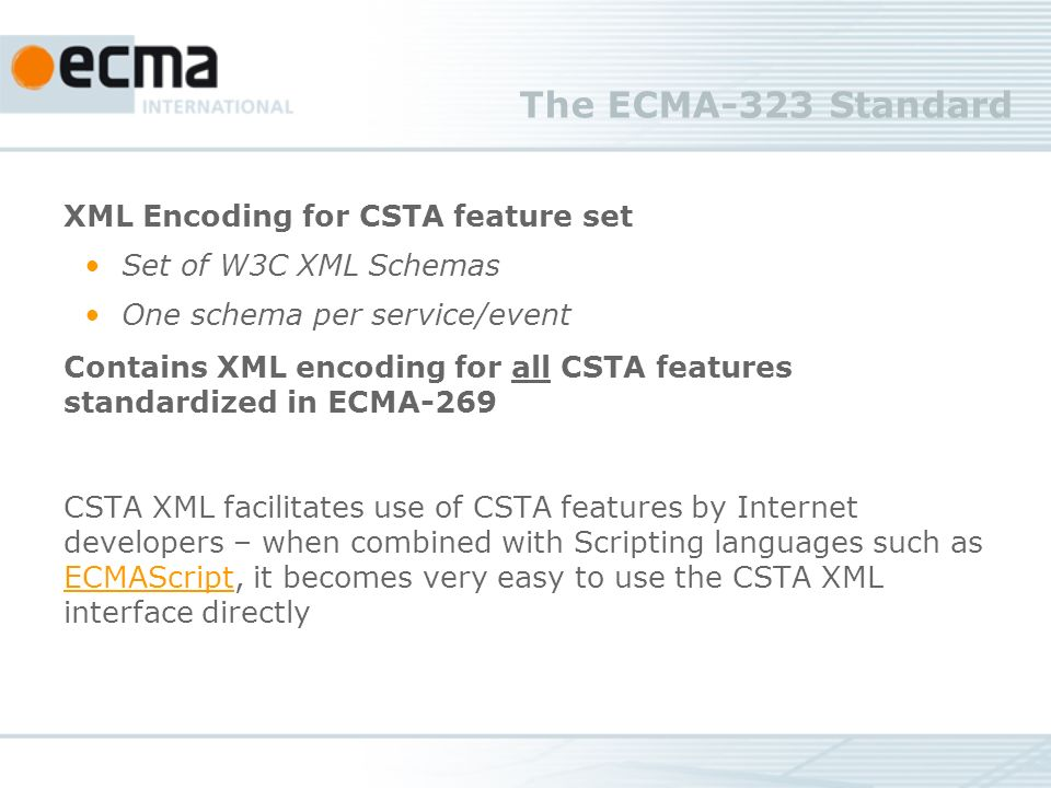 The ECMA-323 Standard XML Encoding for CSTA feature set Set of W3C XML Schemas One schema per service/event Contains XML encoding for all CSTA features standardized in ECMA-269 CSTA XML facilitates use of CSTA features by Internet developers – when combined with Scripting languages such as ECMAScript, it becomes very easy to use the CSTA XML interface directly ECMAScript