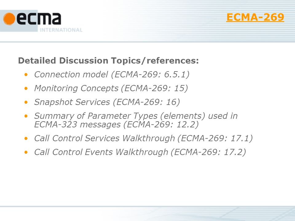 ECMA-269 Detailed Discussion Topics/references: Connection model (ECMA-269: 6.5.1) Monitoring Concepts (ECMA-269: 15) Snapshot Services (ECMA-269: 16) Summary of Parameter Types (elements) used in ECMA-323 messages (ECMA-269: 12.2) Call Control Services Walkthrough (ECMA-269: 17.1) Call Control Events Walkthrough (ECMA-269: 17.2)
