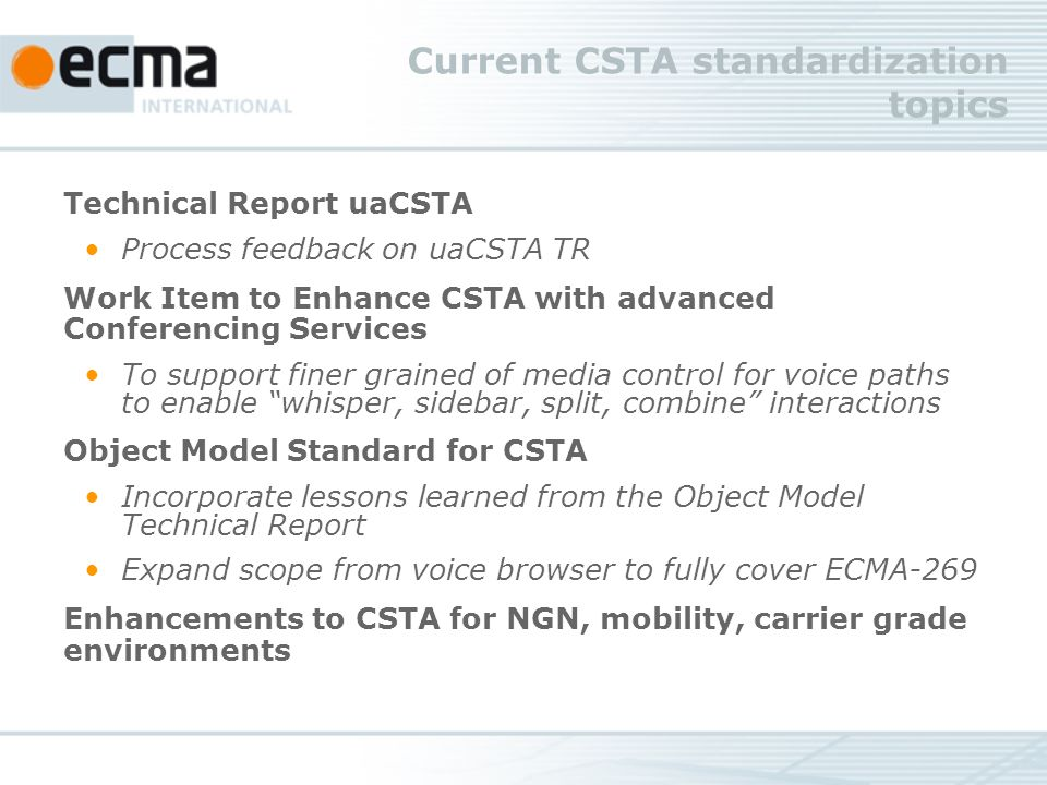 Current CSTA standardization topics Technical Report uaCSTA Process feedback on uaCSTA TR Work Item to Enhance CSTA with advanced Conferencing Services To support finer grained of media control for voice paths to enable whisper, sidebar, split, combine interactions Object Model Standard for CSTA Incorporate lessons learned from the Object Model Technical Report Expand scope from voice browser to fully cover ECMA-269 Enhancements to CSTA for NGN, mobility, carrier grade environments