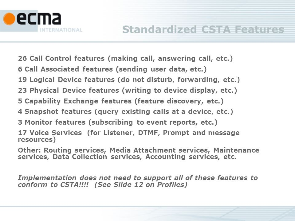 Standardized CSTA Features 26 Call Control features (making call, answering call, etc.) 6 Call Associated features (sending user data, etc.) 19 Logical Device features (do not disturb, forwarding, etc.) 23 Physical Device features (writing to device display, etc.) 5 Capability Exchange features (feature discovery, etc.) 4 Snapshot features (query existing calls at a device, etc.) 3 Monitor features (subscribing to event reports, etc.) 17 Voice Services (for Listener, DTMF, Prompt and message resources) Other: Routing services, Media Attachment services, Maintenance services, Data Collection services, Accounting services, etc.