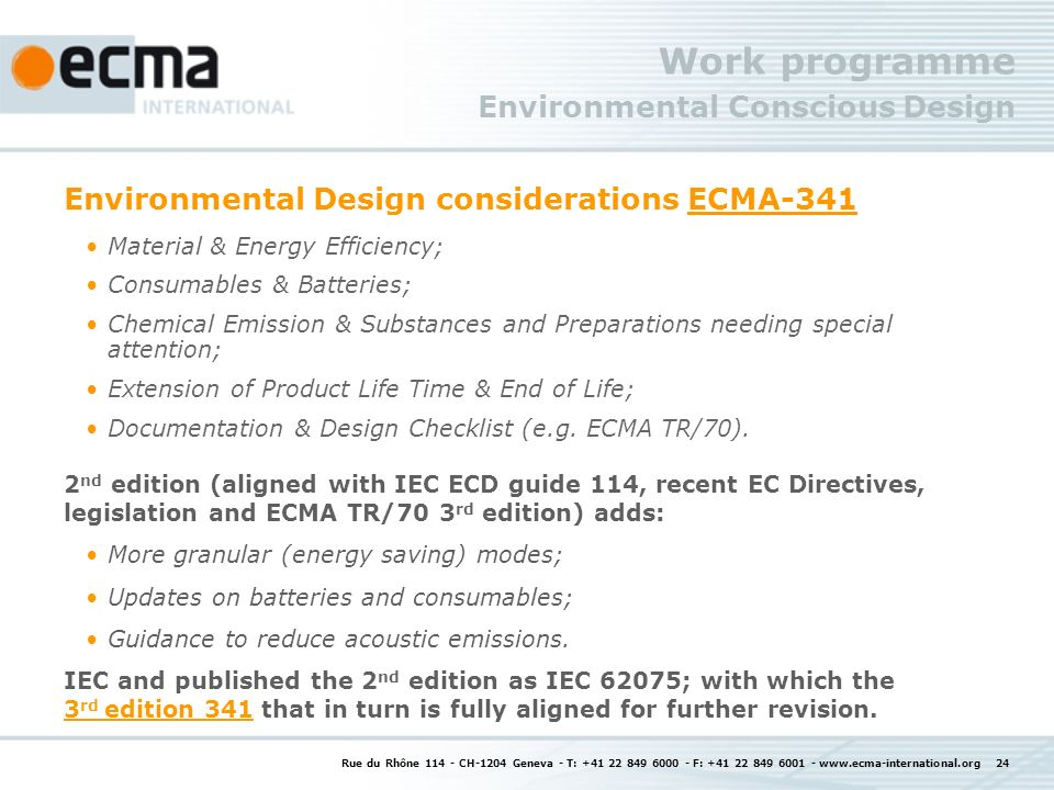 Rue du Rhône 114 - CH-1204 Geneva - T: +41 22 849 6000 - F: +41 22 849 6001 - www.ecma-international.org 24 Work programme Environmental Conscious Design Environmental Design considerations ECMA-341ECMA-341 Material & Energy Efficiency; Consumables & Batteries; Chemical Emission & Substances and Preparations needing special attention; Extension of Product Life Time & End of Life; Documentation & Design Checklist (e.g.