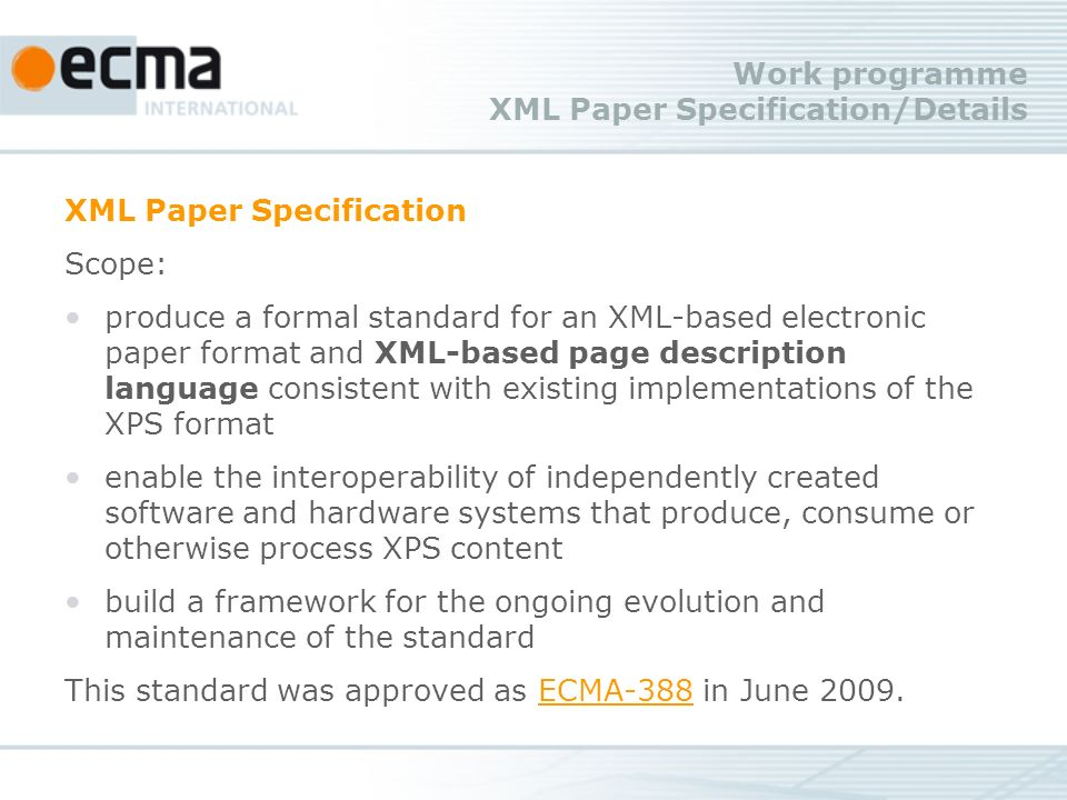 Work programme XML Paper Specification/Details XML Paper Specification Scope: produce a formal standard for an XML-based electronic paper format and XML-based page description language consistent with existing implementations of the XPS format enable the interoperability of independently created software and hardware systems that produce, consume or otherwise process XPS content build a framework for the ongoing evolution and maintenance of the standard This standard was approved as ECMA-388 in June 2009.ECMA-388