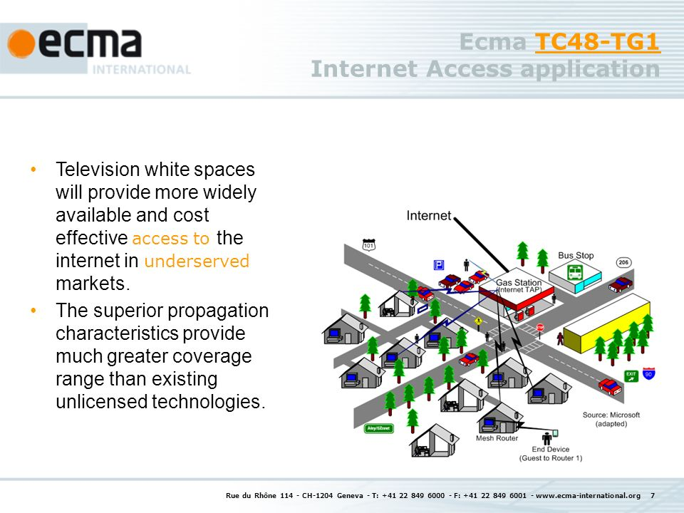 Rue du Rhône 114 - CH-1204 Geneva - T: +41 22 849 6000 - F: +41 22 849 6001 - www.ecma-international.org 7 Ecma TC48-TG1 Internet Access applicationTC48-TG1 Television white spaces will provide more widely available and cost effective access to the internet in underserved markets.