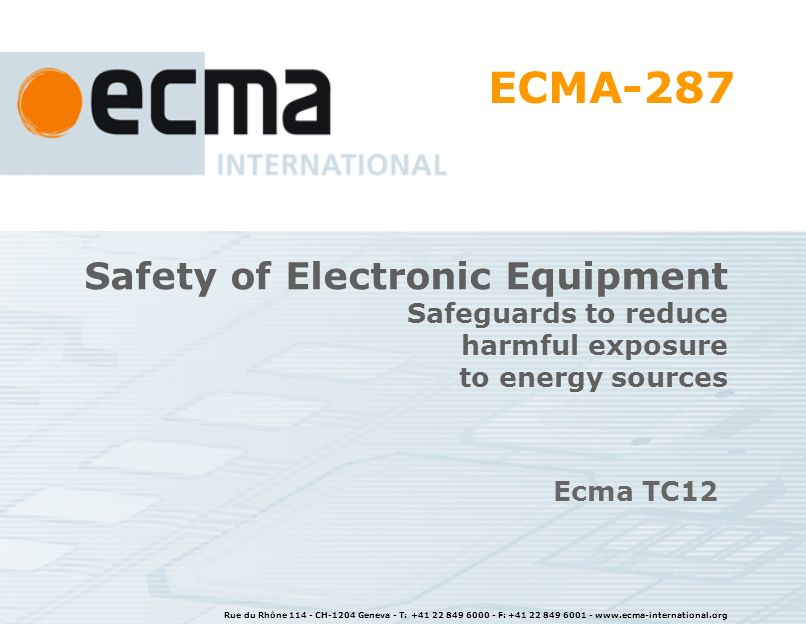 Rue du Rhône CH-1204 Geneva - T: F: Safety of Electronic Equipment Safeguards to reduce harmful exposure to energy sources Ecma TC12 ECMA-287