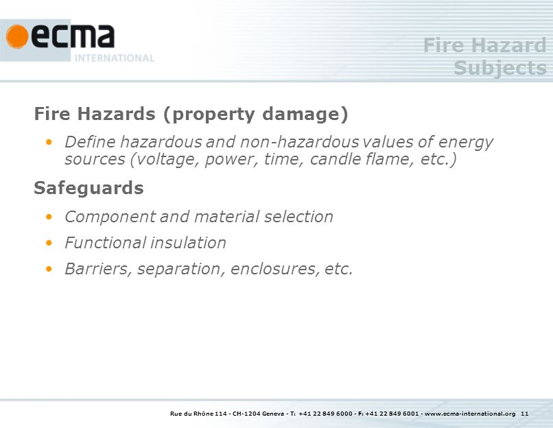 Rue du Rhône 114 - CH-1204 Geneva - T: +41 22 849 6000 - F: +41 22 849 6001 - www.ecma-international.org 11 Fire Hazard Subjects Fire Hazards (property damage) Define hazardous and non-hazardous values of energy sources (voltage, power, time, candle flame, etc.) Safeguards Component and material selection Functional insulation Barriers, separation, enclosures, etc.