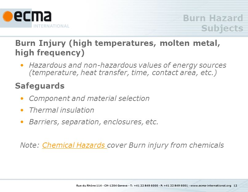 Rue du Rhône CH-1204 Geneva - T: F: Burn Hazard Subjects Burn Injury (high temperatures, molten metal, high frequency) Hazardous and non-hazardous values of energy sources (temperature, heat transfer, time, contact area, etc.) Safeguards Component and material selection Thermal insulation Barriers, separation, enclosures, etc.