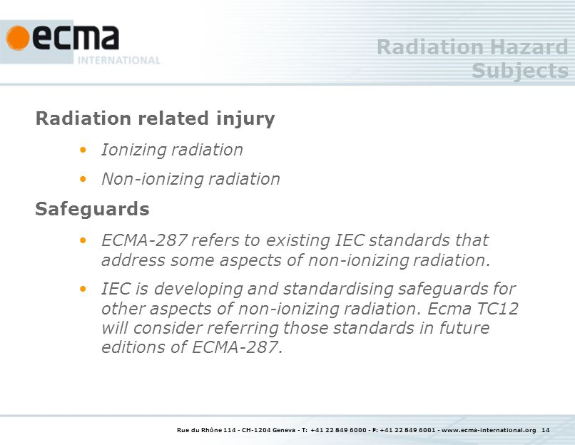 Rue du Rhône 114 - CH-1204 Geneva - T: +41 22 849 6000 - F: +41 22 849 6001 - www.ecma-international.org 14 Radiation Hazard Subjects Radiation related injury Ionizing radiation Non-ionizing radiation Safeguards ECMA-287 refers to existing IEC standards that address some aspects of non-ionizing radiation.