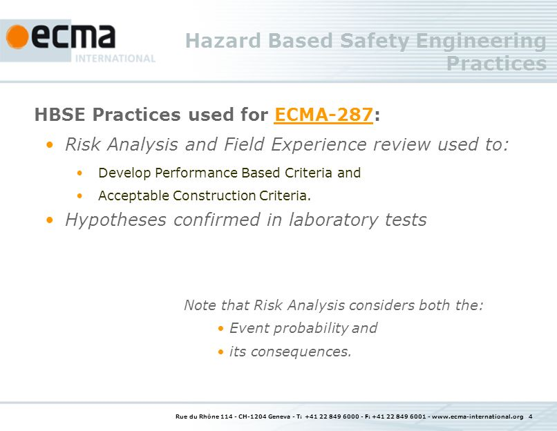 Rue du Rhône 114 - CH-1204 Geneva - T: +41 22 849 6000 - F: +41 22 849 6001 - www.ecma-international.org 5 Hazard Based Safety Engineering Benefits ECMA-287ECMA-287: Eases the market introduction of new technology; Unified standard for a broad range of products; Minimises national or regional differences; Increases Design Freedom; Increases stability due to technology independence; Provides rationale for basis of requirements; Increases User friendliness and usability due to (conformance based) type test nature Useful for designers; Suitable to assess conformance by suppliers, purchasers and certifiers (but NOT a certification document).