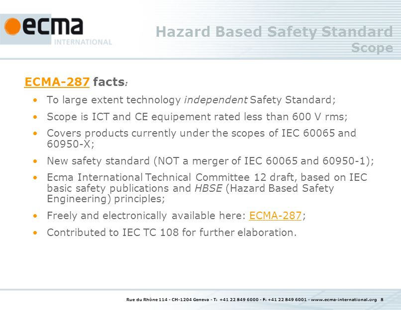 Rue du Rhône CH-1204 Geneva - T: F: Hazard Based Safety Standard Scope ECMA-287ECMA-287 facts : To large extent technology independent Safety Standard; Scope is ICT and CE equipement rated less than 600 V rms; Covers products currently under the scopes of IEC and X; New safety standard (NOT a merger of IEC and ); Ecma International Technical Committee 12 draft, based on IEC basic safety publications and HBSE (Hazard Based Safety Engineering) principles; Freely and electronically available here: ECMA-287;ECMA-287 Contributed to IEC TC 108 for further elaboration.
