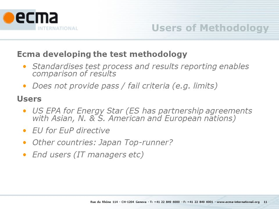 Rue du Rhône 114 - CH-1204 Geneva - T: +41 22 849 6000 - F: +41 22 849 6001 - www.ecma-international.org 11 Users of Methodology Ecma developing the test methodology Standardises test process and results reporting enables comparison of results Does not provide pass / fail criteria (e.g.