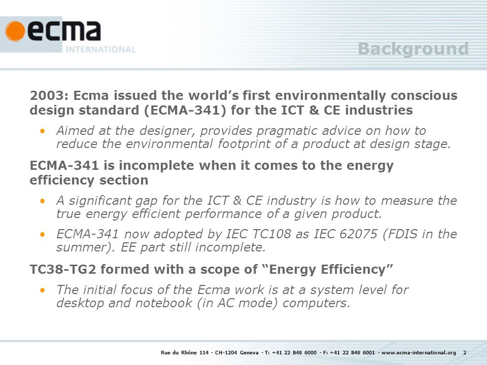Rue du Rhône 114 - CH-1204 Geneva - T: +41 22 849 6000 - F: +41 22 849 6001 - www.ecma-international.org 2 Background 2003: Ecma issued the worlds first environmentally conscious design standard (ECMA-341) for the ICT & CE industries Aimed at the designer, provides pragmatic advice on how to reduce the environmental footprint of a product at design stage.