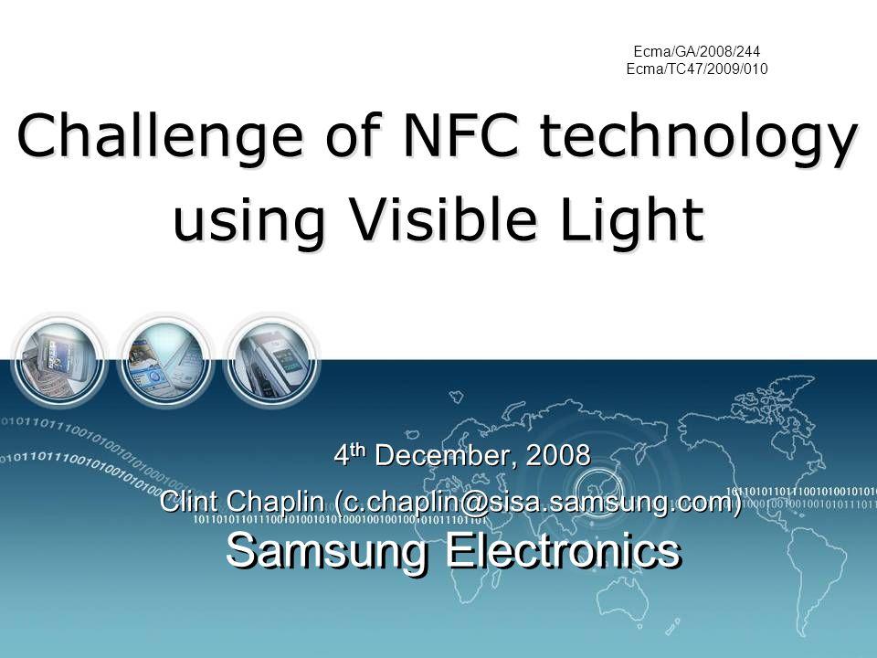 Clint Chaplin (c.chaplin@sisa.samsung.com) Samsung Electronics Challenge of NFC technology using Visible Light 4 th December, 2008 Ecma/GA/2008/244 Ecma/TC47/2009/010