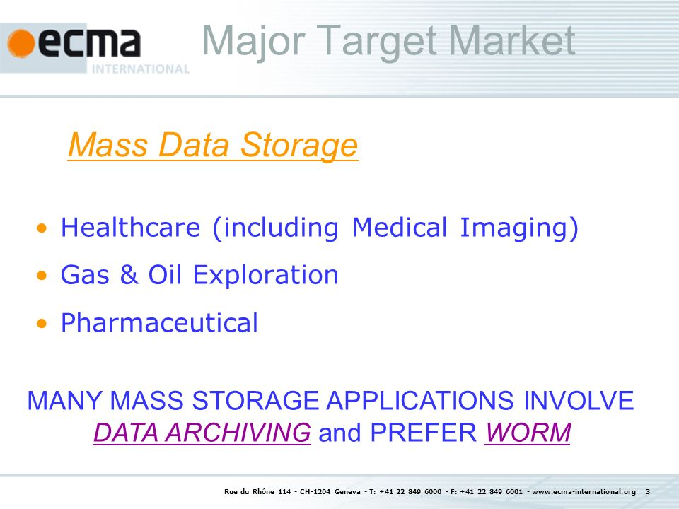 Rue du Rhône 114 - CH-1204 Geneva - T: +41 22 849 6000 - F: +41 22 849 6001 - www.ecma-international.org 3 Major Target Market Healthcare (including Medical Imaging) Gas & Oil Exploration Pharmaceutical Mass Data Storage MANY MASS STORAGE APPLICATIONS INVOLVE DATA ARCHIVING and PREFER WORM