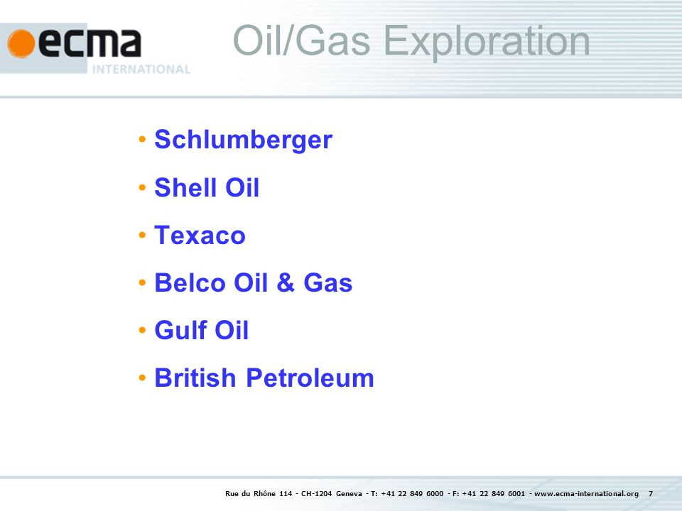 Rue du Rhône 114 - CH-1204 Geneva - T: +41 22 849 6000 - F: +41 22 849 6001 - www.ecma-international.org 7 Oil/Gas Exploration Schlumberger Shell Oil Texaco Belco Oil & Gas Gulf Oil British Petroleum