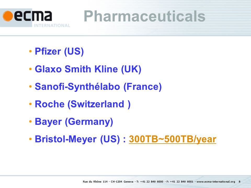 Rue du Rhône 114 - CH-1204 Geneva - T: +41 22 849 6000 - F: +41 22 849 6001 - www.ecma-international.org 8 Pharmaceuticals Pfizer (US) Glaxo Smith Kline (UK) Sanofi-Synthélabo (France) Roche (Switzerland ) Bayer (Germany) Bristol-Meyer (US) : 300TB~500TB/year