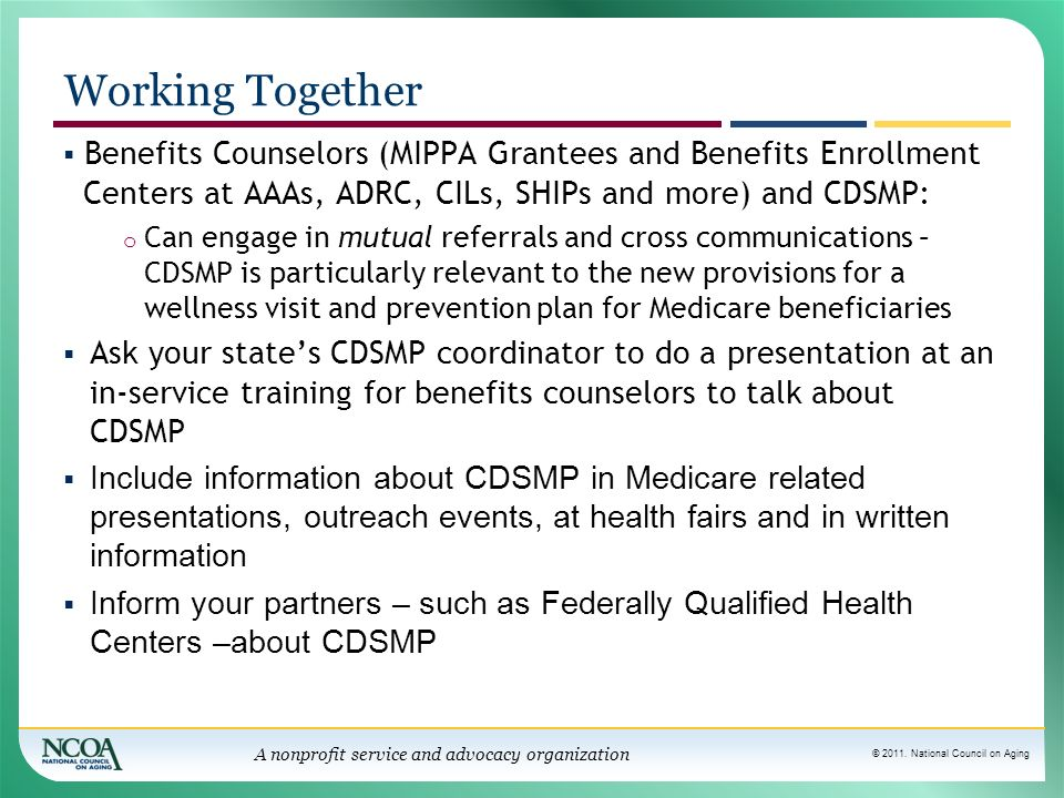 © 2011. National Council on Aging A nonprofit service and advocacy organization Working Together Benefits Counselors (MIPPA Grantees and Benefits Enro