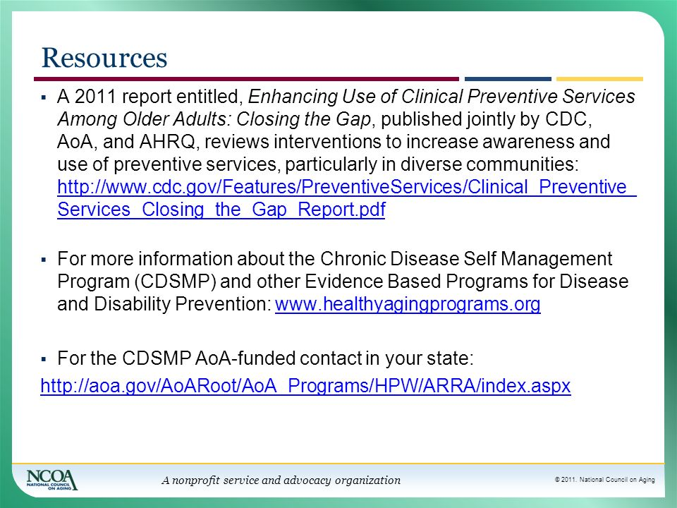 © 2011. National Council on Aging A nonprofit service and advocacy organization Resources A 2011 report entitled, Enhancing Use of Clinical Preventive