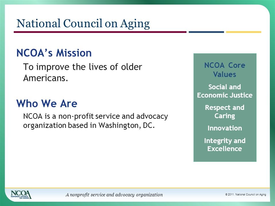 © 2011. National Council on Aging A nonprofit service and advocacy organization National Council on Aging NCOAs Mission To improve the lives of older