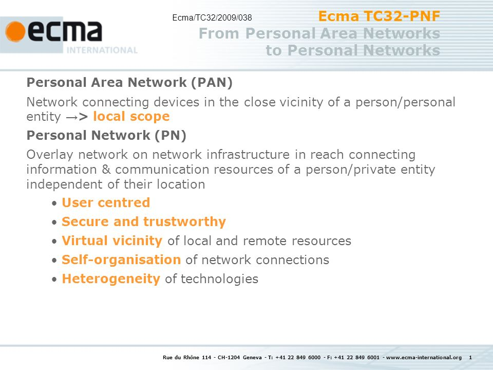 Rue du Rhône CH-1204 Geneva - T: F: Ecma TC32-PNF From Personal Area Networks to Personal Networks Personal Area Network (PAN) Network connecting devices in the close vicinity of a person/personal entity > local scope Personal Network (PN) Overlay network on network infrastructure in reach connecting information & communication resources of a person/private entity independent of their location User centred Secure and trustworthy Virtual vicinity of local and remote resources Self-organisation of network connections Heterogeneity of technologies Ecma/TC32/2009/038