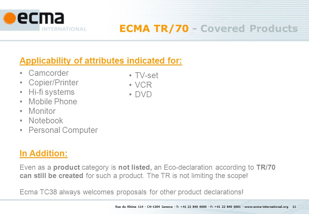 Rue du Rhône CH-1204 Geneva - T: F: ECMA TR/70 - Covered Products Camcorder Copier/Printer Hi-fi systems Mobile Phone Monitor Notebook Personal Computer Even as a product category is not listed, an Eco-declaration according to TR/70 can still be created for such a product.