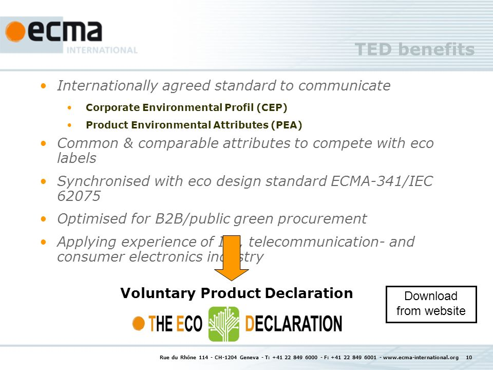 Rue du Rhône 114 - CH-1204 Geneva - T: +41 22 849 6000 - F: +41 22 849 6001 - www.ecma-international.org 10 TED benefits Internationally agreed standard to communicate Corporate Environmental Profil (CEP) Product Environmental Attributes (PEA) Common & comparable attributes to compete with eco labels Synchronised with eco design standard ECMA-341/IEC 62075 Optimised for B2B/public green procurement Applying experience of IT-, telecommunication- and consumer electronics industry Voluntary Product Declaration Download from website