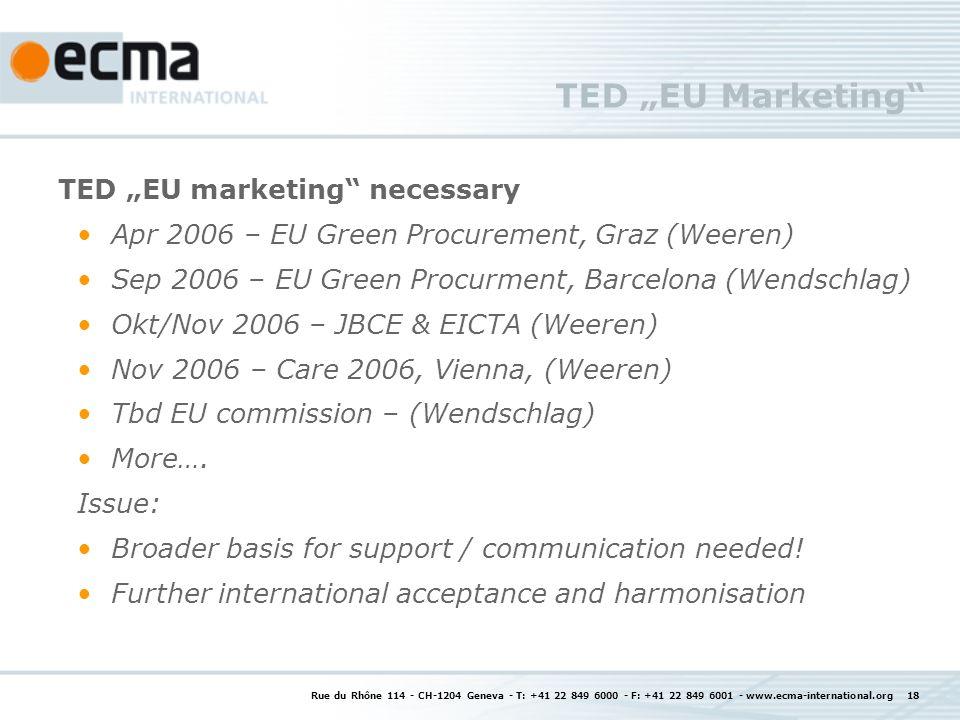 Rue du Rhône 114 - CH-1204 Geneva - T: +41 22 849 6000 - F: +41 22 849 6001 - www.ecma-international.org 18 TED EU Marketing TED EU marketing necessary Apr 2006 – EU Green Procurement, Graz (Weeren) Sep 2006 – EU Green Procurment, Barcelona (Wendschlag) Okt/Nov 2006 – JBCE & EICTA (Weeren) Nov 2006 – Care 2006, Vienna, (Weeren) Tbd EU commission – (Wendschlag) More….