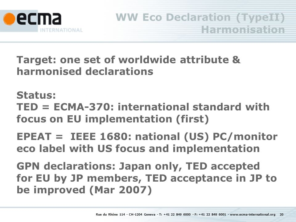 Rue du Rhône 114 - CH-1204 Geneva - T: +41 22 849 6000 - F: +41 22 849 6001 - www.ecma-international.org 20 WW Eco Declaration (TypeII) Harmonisation Target: one set of worldwide attribute & harmonised declarations Status: TED = ECMA-370: international standard with focus on EU implementation (first) EPEAT = IEEE 1680: national (US) PC/monitor eco label with US focus and implementation GPN declarations: Japan only, TED accepted for EU by JP members, TED acceptance in JP to be improved (Mar 2007)