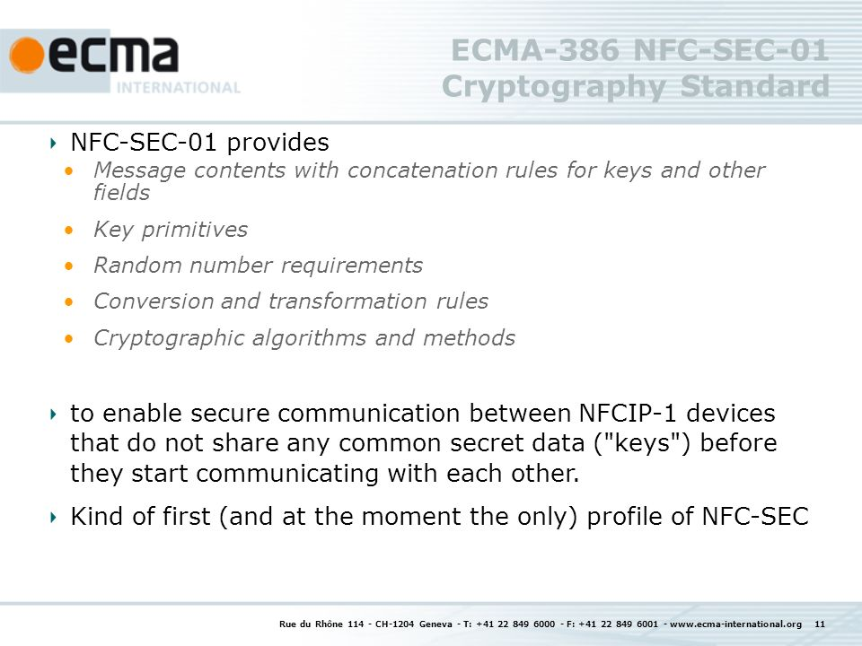 ECMA-386 NFC-SEC-01 Cryptography Standard Rue du Rhône 114 - CH-1204 Geneva - T: +41 22 849 6000 - F: +41 22 849 6001 - www.ecma-international.org 11 NFC-SEC-01 provides Message contents with concatenation rules for keys and other fields Key primitives Random number requirements Conversion and transformation rules Cryptographic algorithms and methods to enable secure communication between NFCIP-1 devices that do not share any common secret data ( keys ) before they start communicating with each other.