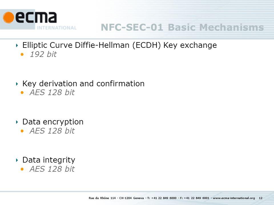 NFC-SEC-01 Basic Mechanisms Rue du Rhône 114 - CH-1204 Geneva - T: +41 22 849 6000 - F: +41 22 849 6001 - www.ecma-international.org 12 Elliptic Curve Diffie-Hellman (ECDH) Key exchange 192 bit Key derivation and confirmation AES 128 bit Data encryption AES 128 bit Data integrity AES 128 bit