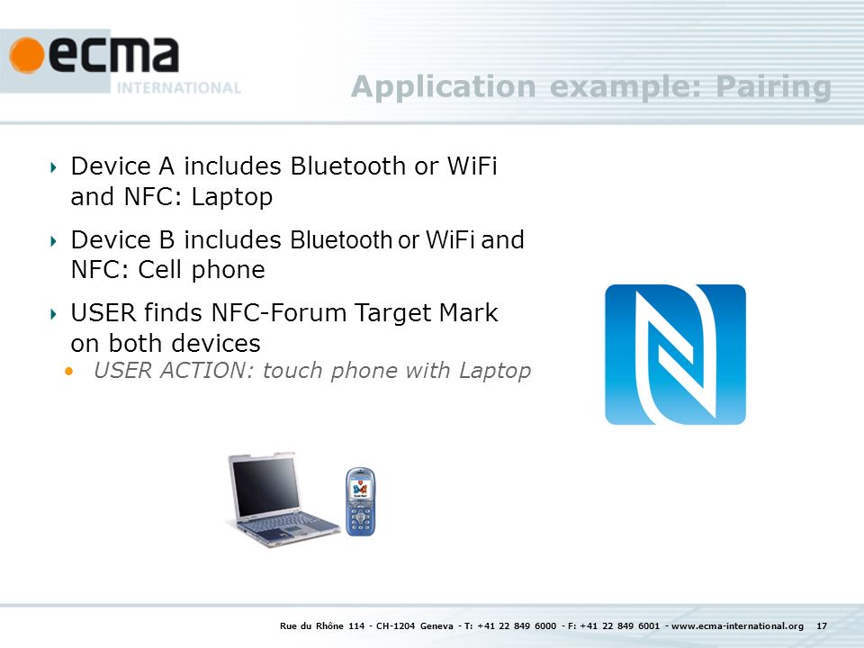 Application example: Pairing Rue du Rhône 114 - CH-1204 Geneva - T: +41 22 849 6000 - F: +41 22 849 6001 - www.ecma-international.org 17 Device A includes Bluetooth or WiFi and NFC: Laptop Device B includes Bluetooth or WiFi and NFC: Cell phone USER finds NFC-Forum Target Mark on both devices USER ACTION: touch phone with Laptop