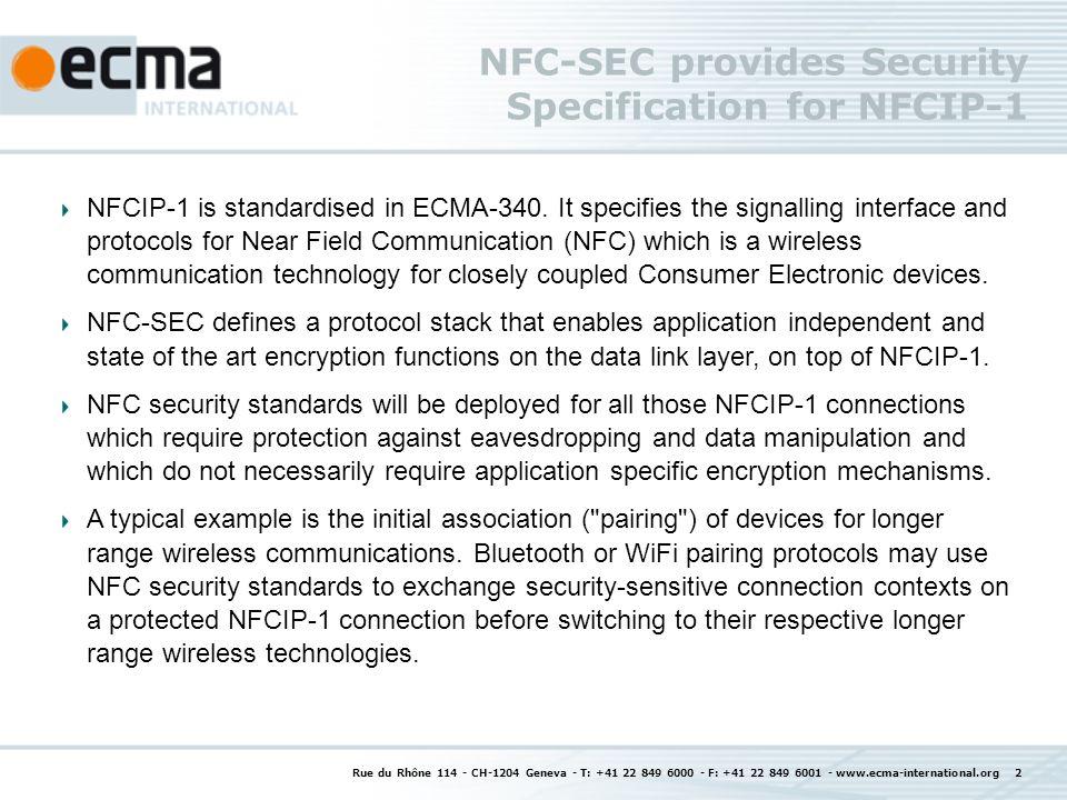 Rue du Rhône 114 - CH-1204 Geneva - T: +41 22 849 6000 - F: +41 22 849 6001 - www.ecma-international.org 2 NFC-SEC provides Security Specification for NFCIP-1 NFCIP-1 is standardised in ECMA-340.
