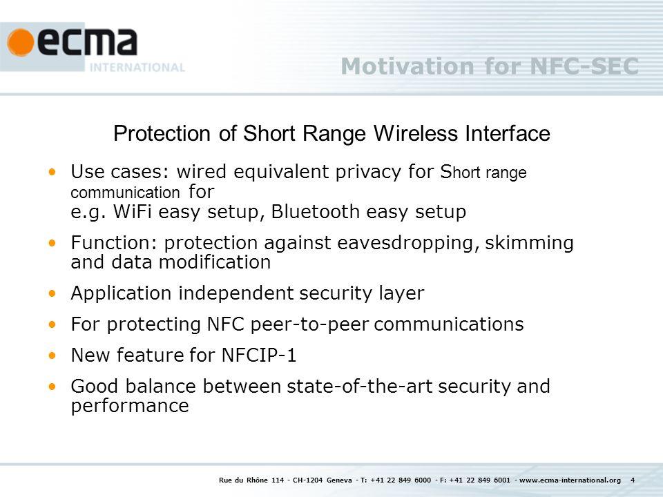 Motivation for NFC-SEC Rue du Rhône 114 - CH-1204 Geneva - T: +41 22 849 6000 - F: +41 22 849 6001 - www.ecma-international.org 4 Protection of Short Range Wireless Interface Use cases: wired equivalent privacy for S hort range communication for e.g.