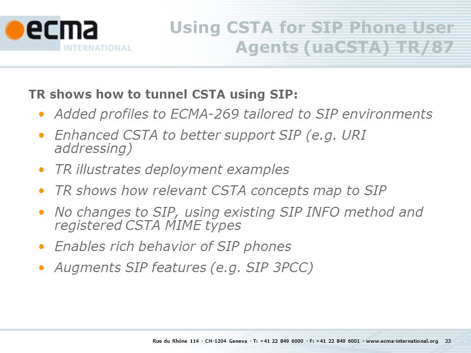 Using CSTA for SIP Phone User Agents (uaCSTA) TR/87 TR shows how to tunnel CSTA using SIP: Added profiles to ECMA-269 tailored to SIP environments Enh