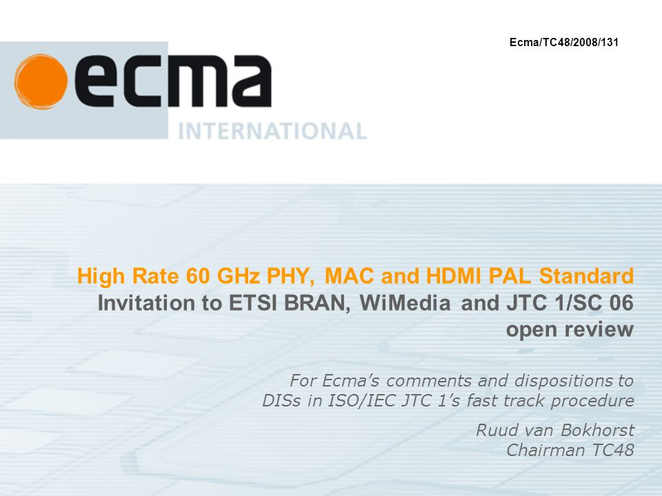 High Rate 60 GHz PHY, MAC and HDMI PAL Standard Invitation to ETSI BRAN, WiMedia and JTC 1/SC 06 open review For Ecmas comments and dispositions to DISs in ISO/IEC JTC 1s fast track procedure Ruud van Bokhorst Chairman TC48 Ecma/TC48/2008/131