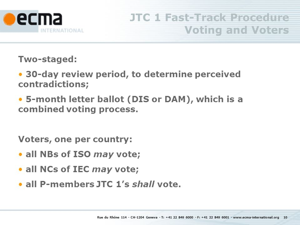 Rue du Rhône 114 - CH-1204 Geneva - T: +41 22 849 6000 - F: +41 22 849 6001 - www.ecma-international.org 10 JTC 1 Fast-Track Procedure Voting and Voters Two-staged: 30-day review period, to determine perceived contradictions; 5-month letter ballot (DIS or DAM), which is a combined voting process.