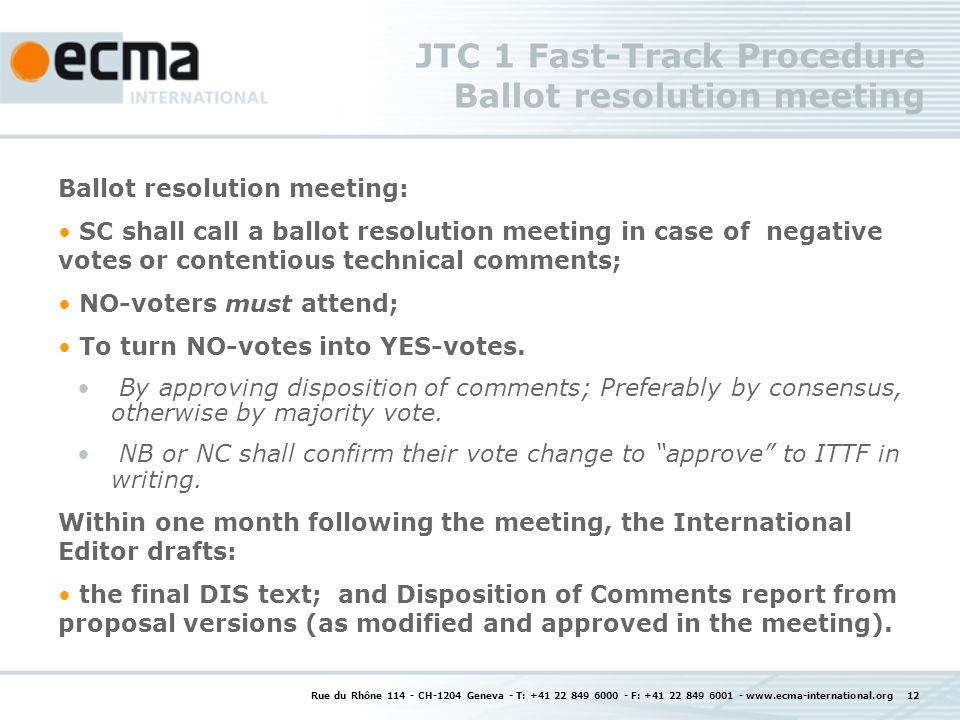 Rue du Rhône 114 - CH-1204 Geneva - T: +41 22 849 6000 - F: +41 22 849 6001 - www.ecma-international.org 12 JTC 1 Fast-Track Procedure Ballot resolution meeting Ballot resolution meeting: SC shall call a ballot resolution meeting in case of negative votes or contentious technical comments; NO-voters must attend; To turn NO-votes into YES-votes.