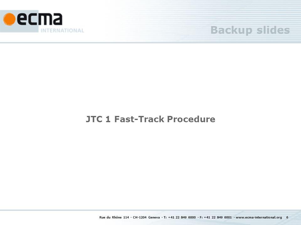 Backup slides JTC 1 Fast-Track Procedure Rue du Rhône 114 - CH-1204 Geneva - T: +41 22 849 6000 - F: +41 22 849 6001 - www.ecma-international.org 6