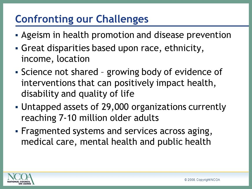 © 2008. Copyright NCOA Confronting our Challenges Ageism in health promotion and disease prevention Great disparities based upon race, ethnicity, inco