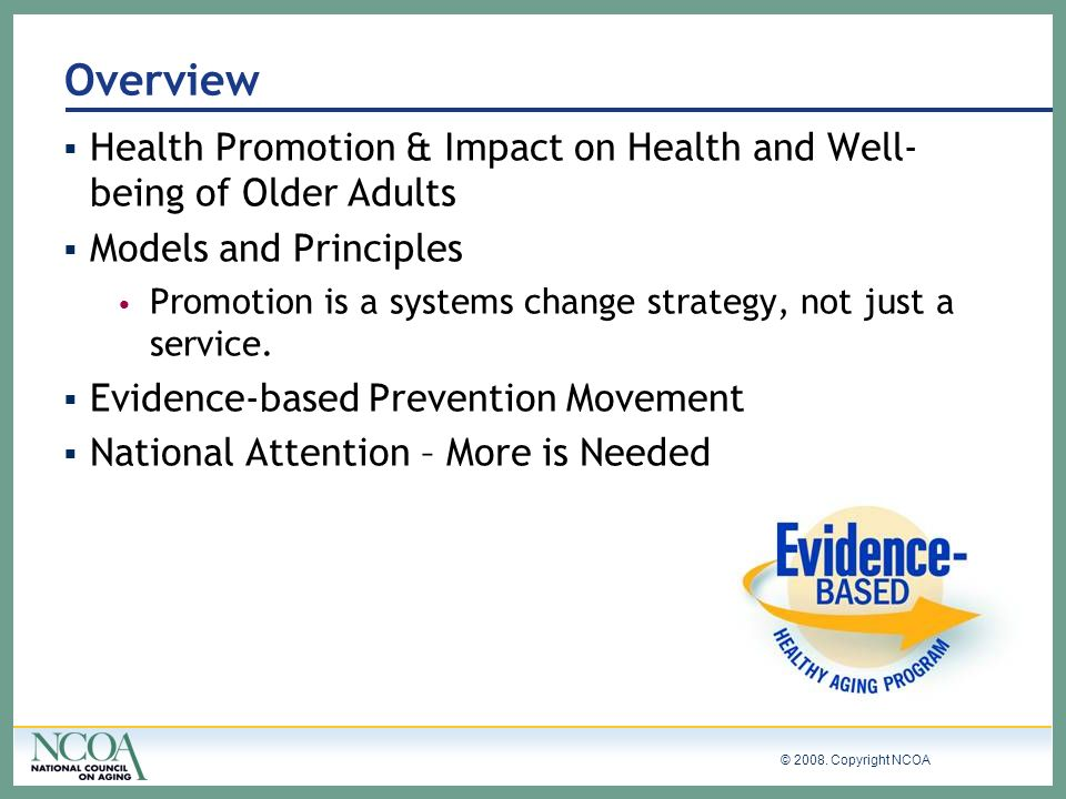 © 2008. Copyright NCOA Overview Health Promotion & Impact on Health and Well- being of Older Adults Models and Principles Promotion is a systems chang