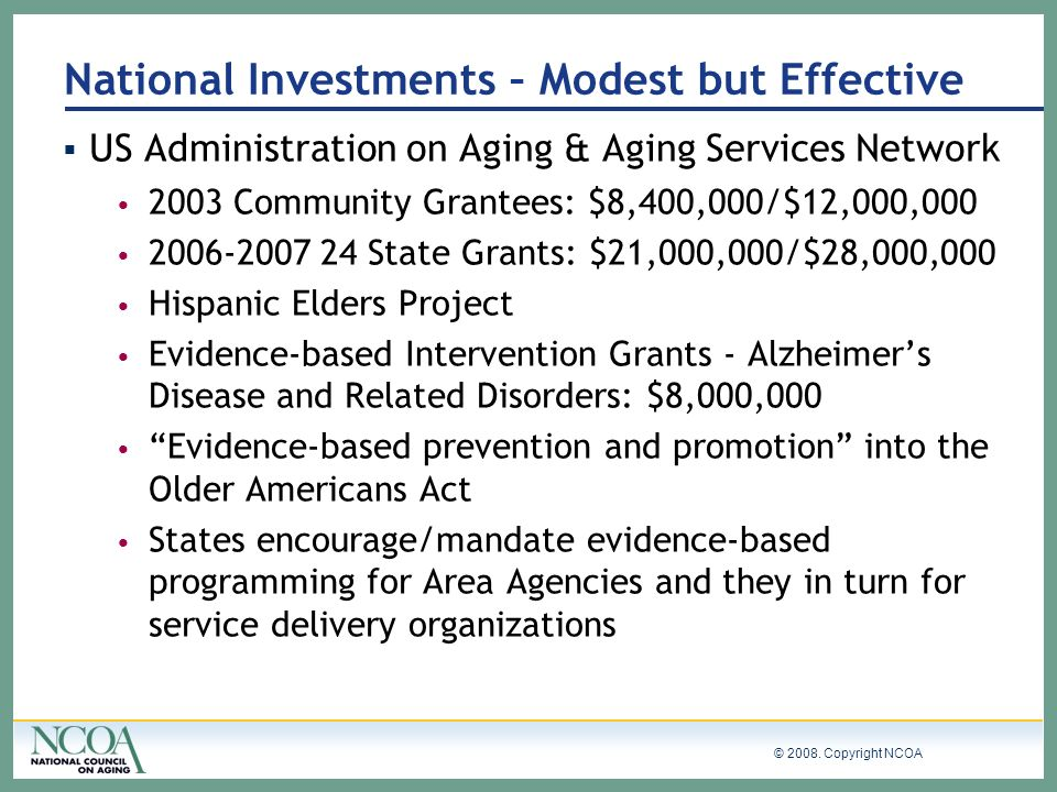 © 2008. Copyright NCOA US Administration on Aging & Aging Services Network 2003 Community Grantees: $8,400,000/$12,000,000 2006-2007 24 State Grants: