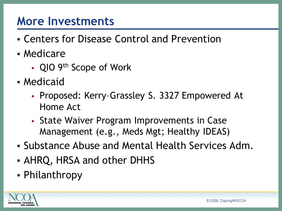 © 2008. Copyright NCOA More Investments Centers for Disease Control and Prevention Medicare QIO 9 th Scope of Work Medicaid Proposed: Kerry–Grassley S