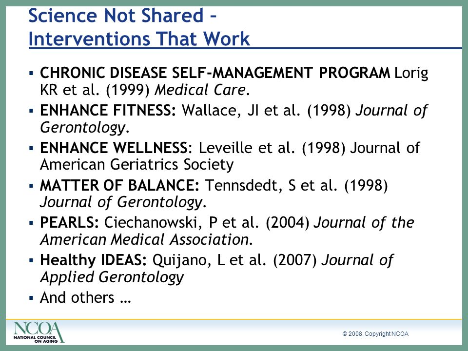 © 2008. Copyright NCOA Science Not Shared – Interventions That Work CHRONIC DISEASE SELF-MANAGEMENT PROGRAM Lorig KR et al. (1999) Medical Care. ENHAN