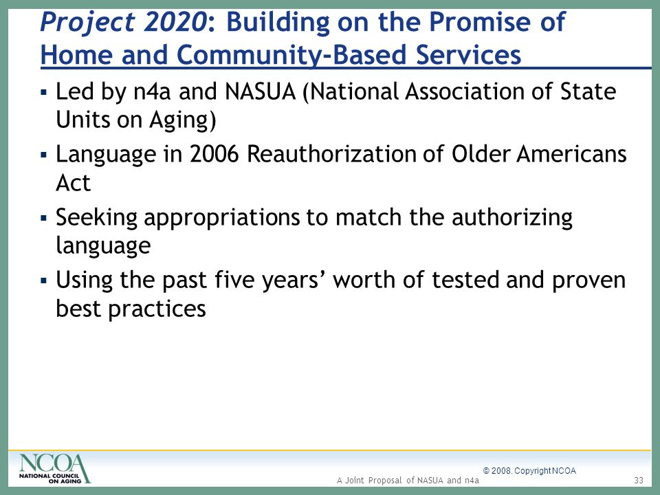 © 2008. Copyright NCOA 33A Joint Proposal of NASUA and n4a Project 2020: Building on the Promise of Home and Community-Based Services Led by n4a and N