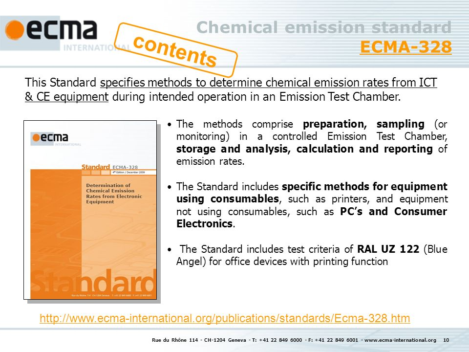 Rue du Rhône 114 - CH-1204 Geneva - T: +41 22 849 6000 - F: +41 22 849 6001 - www.ecma-international.org 10 Chemical emission standard ECMA-328 ECMA-328 This Standard specifies methods to determine chemical emission rates from ICT & CE equipment during intended operation in an Emission Test Chamber.