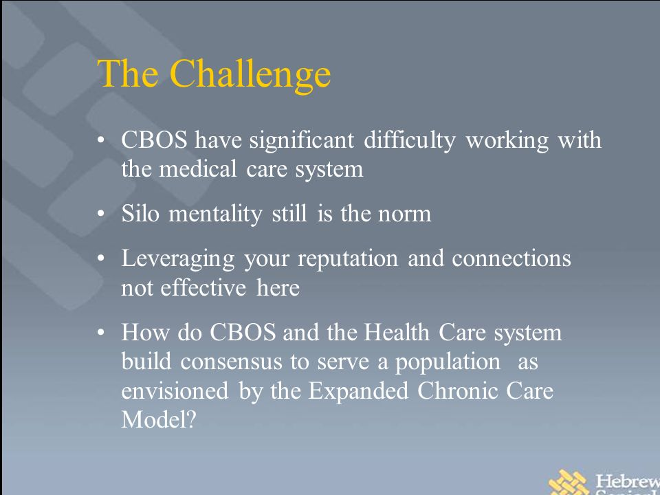 The Challenge CBOS have significant difficulty working with the medical care system Silo mentality still is the norm Leveraging your reputation and connections not effective here How do CBOS and the Health Care system build consensus to serve a population as envisioned by the Expanded Chronic Care Model