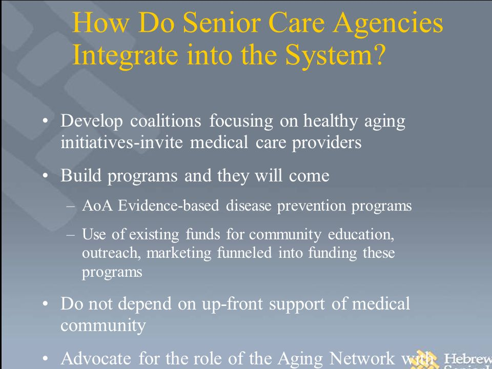 How Do Senior Care Agencies Integrate into the System? Develop coalitions focusing on healthy aging initiatives-invite medical care providers Build pr